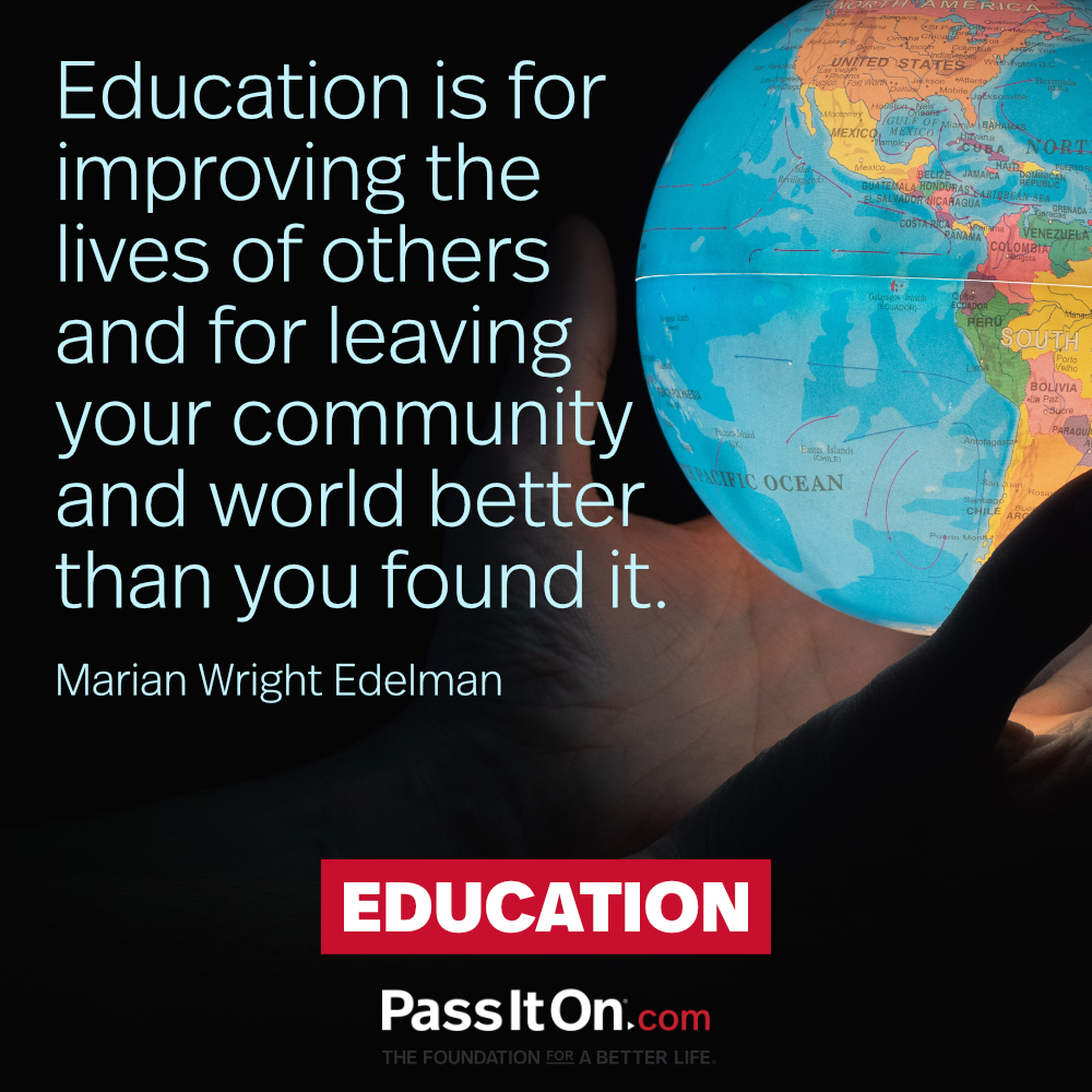 Education is for improving the lives of others and for leaving your community and world better than you found it. —Marian Wright Edelman