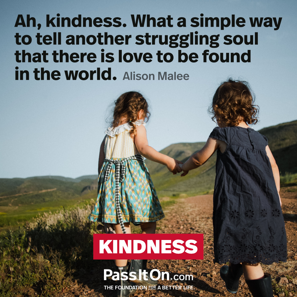 Ah, kindness. What a simple way to tell another struggling soul that there is love to be found in the world. —Alison Malee