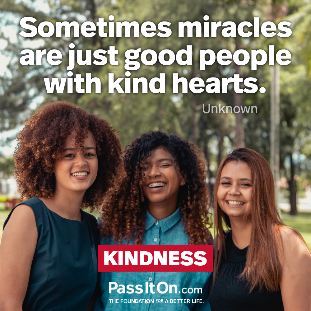 Sometimes miracles are just good people with kind hearts. —Unknown